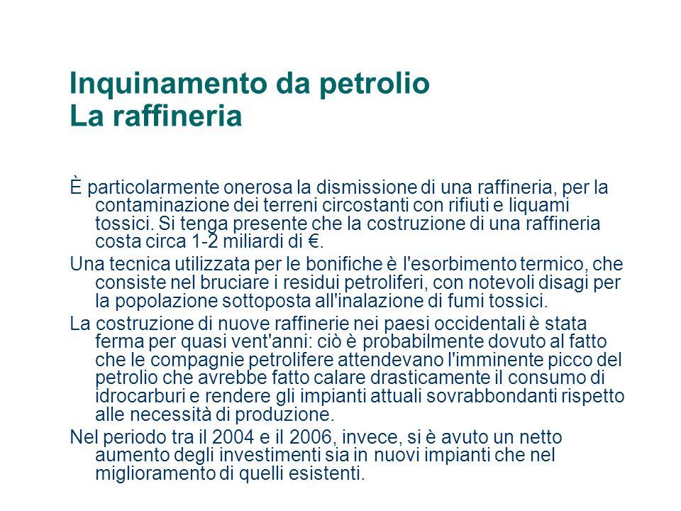 Inquinamento da petrolio La raffineria È particolarmente onerosa la dismissione di una raffineria, per la contaminazione dei terreni circostanti con r