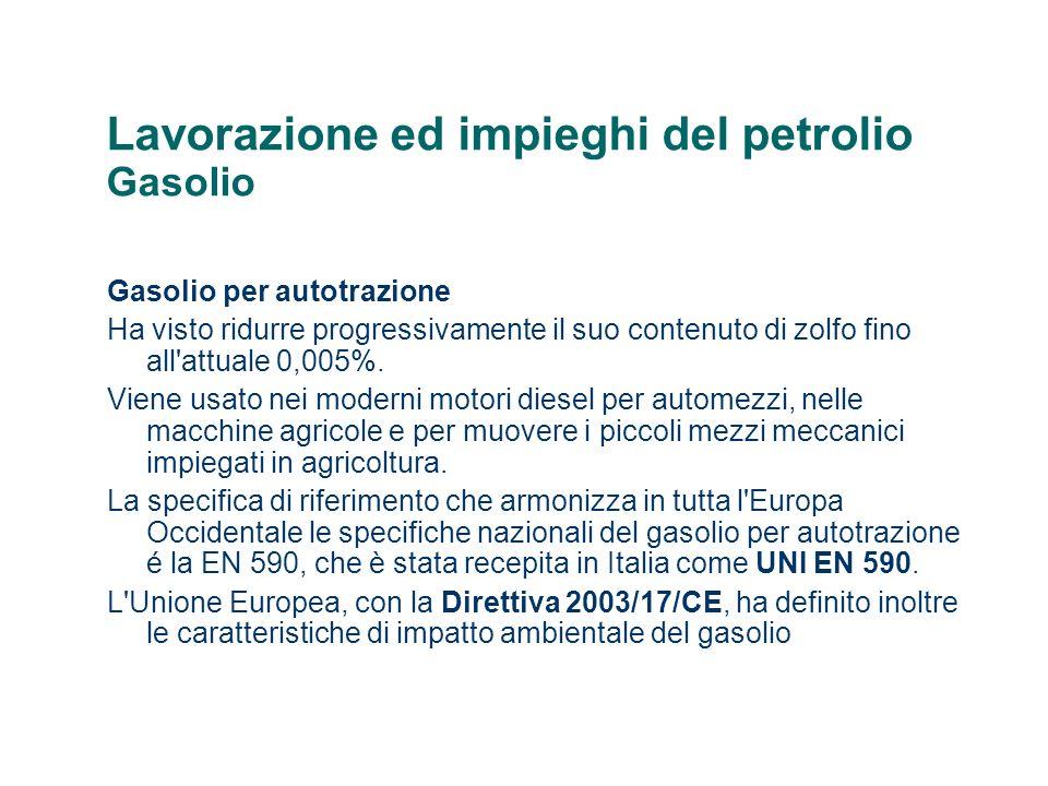 Lavorazione ed impieghi del petrolio Gasolio Gasolio per autotrazione Ha visto ridurre progressivamente il suo contenuto di zolfo fino all'attuale 0,0