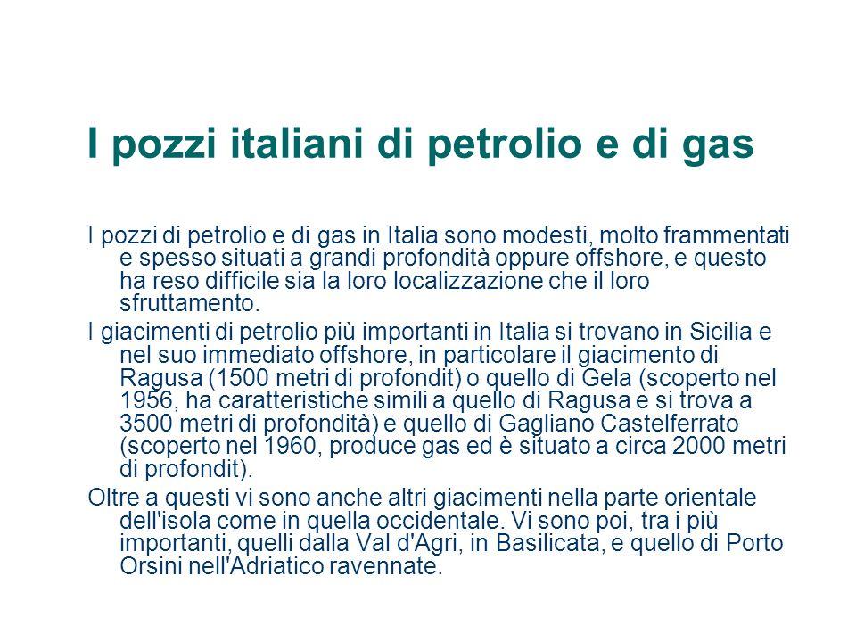 I pozzi italiani di petrolio e di gas I pozzi di petrolio e di gas in Italia sono modesti, molto frammentati e spesso situati a grandi profondità oppu