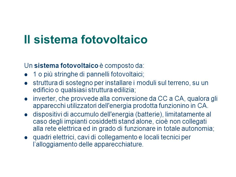 Il sistema fotovoltaico Un sistema fotovoltaico è composto da: 1 o più stringhe di pannelli fotovoltaici; struttura di sostegno per installare i modul