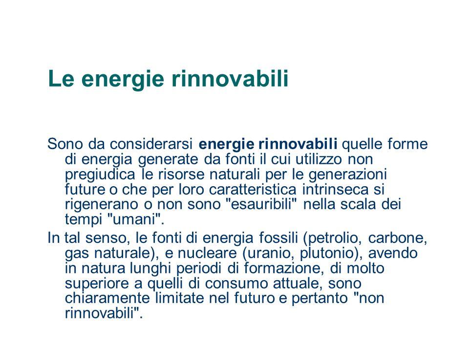 Le energie rinnovabili Sono da considerarsi energie rinnovabili quelle forme di energia generate da fonti il cui utilizzo non pregiudica le risorse na