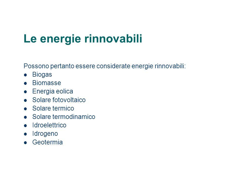 Le energie rinnovabili Possono pertanto essere considerate energie rinnovabili: Biogas Biomasse Energia eolica Solare fotovoltaico Solare termico Sola
