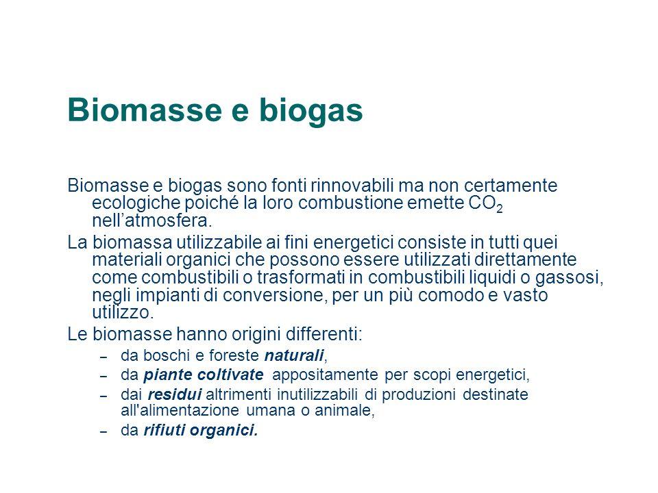 Biomasse e biogas Biomasse e biogas sono fonti rinnovabili ma non certamente ecologiche poiché la loro combustione emette CO 2 nellatmosfera. La bioma