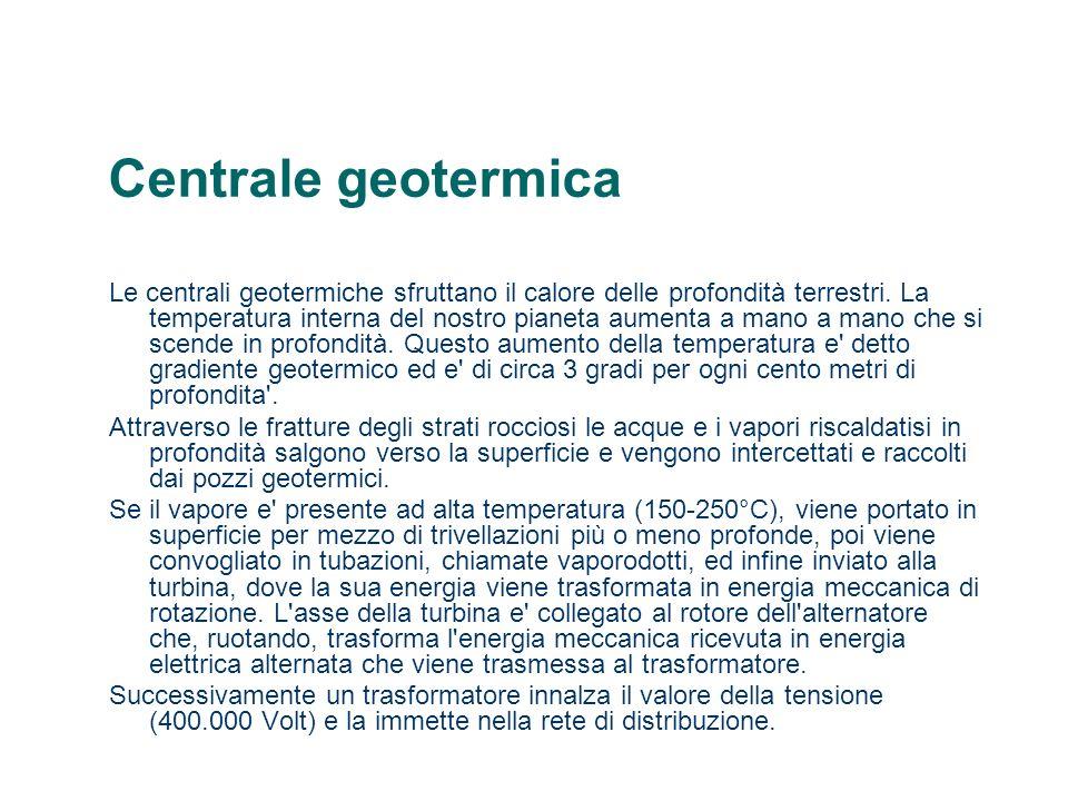 Centrale geotermica Il vapore uscente dalla turbina viene riportato alla stato liquido in un condensatore, mentre i gas incondensabili, contenuti nel vapore, vengono dispersi nell atmosfera.