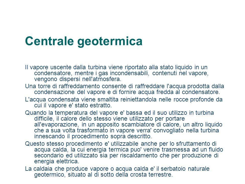Centrale geotermica Il vapore uscente dalla turbina viene riportato alla stato liquido in un condensatore, mentre i gas incondensabili, contenuti nel