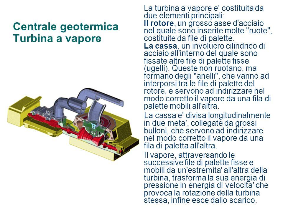 Centrale geotermica Turbina a vapore La turbina a vapore e' costituita da due elementi principali: Il rotore, un grosso asse d'acciaio nel quale sono