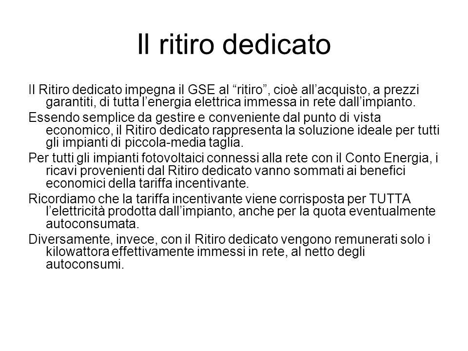 Il ritiro dedicato Il Ritiro dedicato impegna il GSE al ritiro, cioè allacquisto, a prezzi garantiti, di tutta lenergia elettrica immessa in rete dallimpianto.