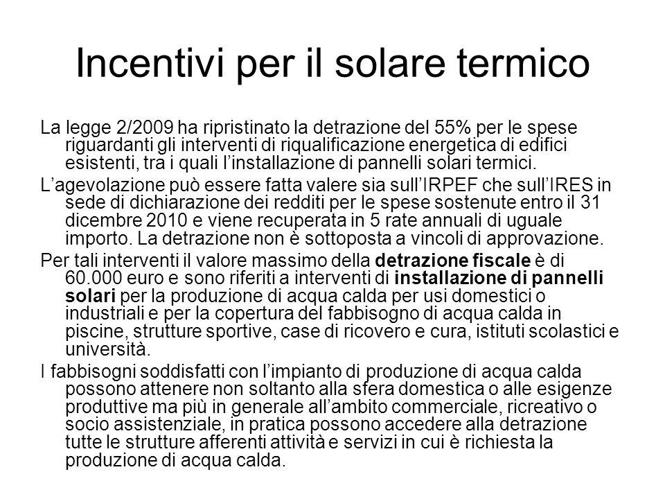 Incentivi per il solare termico La legge 2/2009 ha ripristinato la detrazione del 55% per le spese riguardanti gli interventi di riqualificazione energetica di edifici esistenti, tra i quali linstallazione di pannelli solari termici.