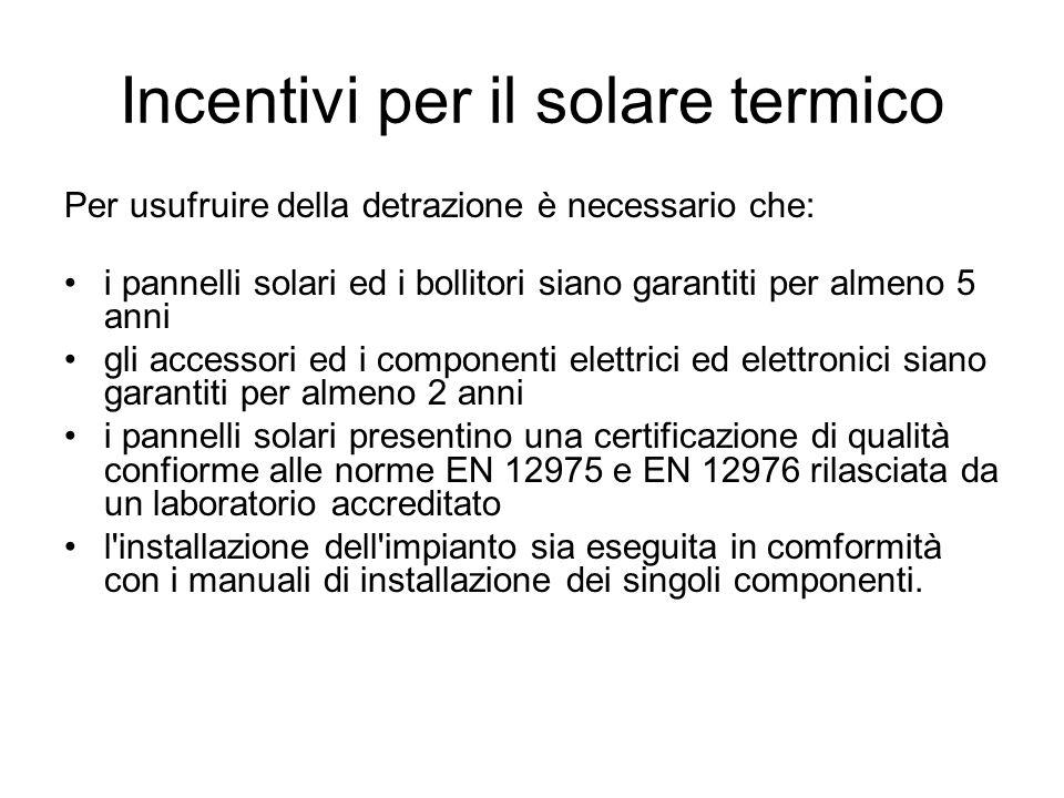 Incentivi per il solare termico Per usufruire della detrazione è necessario che: i pannelli solari ed i bollitori siano garantiti per almeno 5 anni gli accessori ed i componenti elettrici ed elettronici siano garantiti per almeno 2 anni i pannelli solari presentino una certificazione di qualità confiorme alle norme EN 12975 e EN 12976 rilasciata da un laboratorio accreditato l installazione dell impianto sia eseguita in comformità con i manuali di installazione dei singoli componenti.