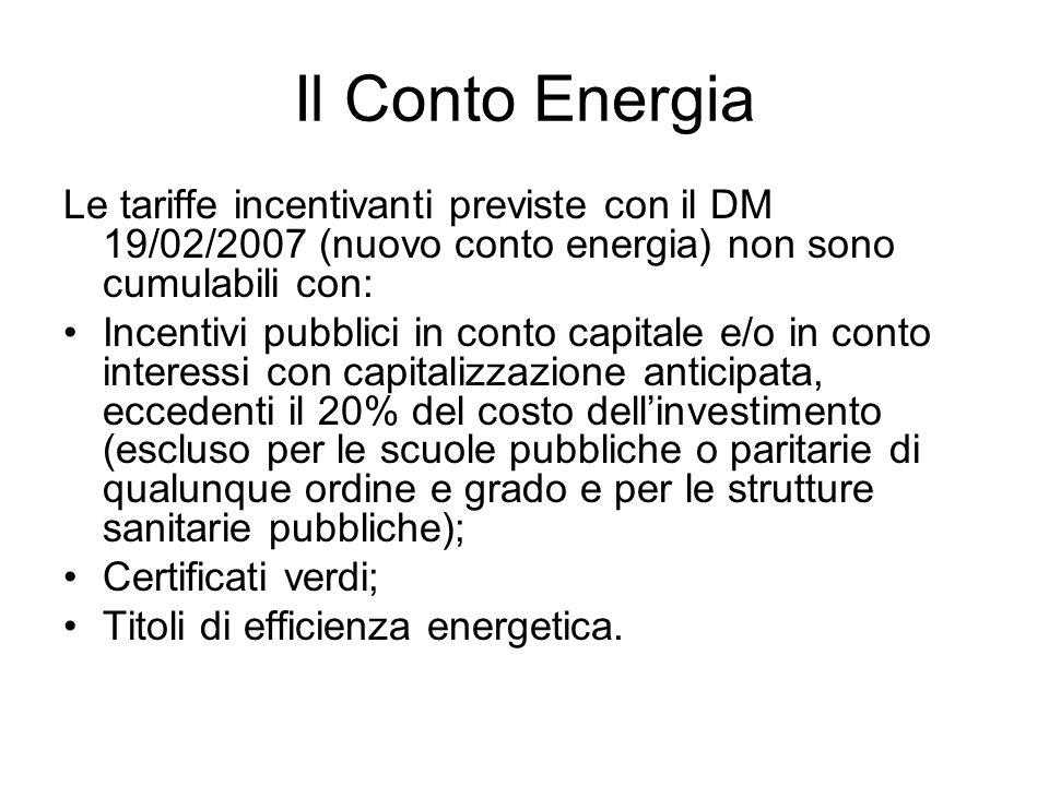 Il Conto Energia Le tariffe incentivanti previste con il DM 19/02/2007 (nuovo conto energia) non sono cumulabili con: Incentivi pubblici in conto capitale e/o in conto interessi con capitalizzazione anticipata, eccedenti il 20% del costo dellinvestimento (escluso per le scuole pubbliche o paritarie di qualunque ordine e grado e per le strutture sanitarie pubbliche); Certificati verdi; Titoli di efficienza energetica.