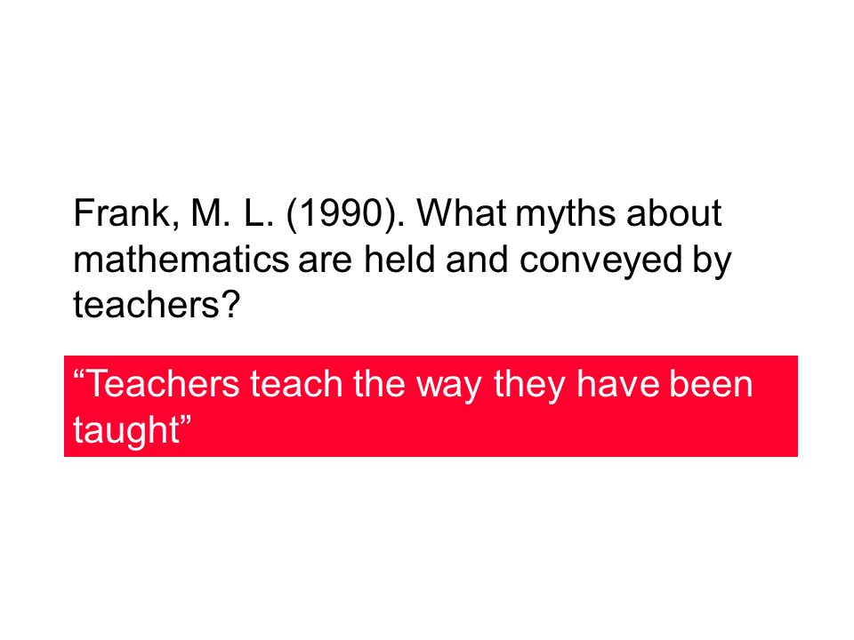 Frank, M.L. (1990). What myths about mathematics are held and conveyed by teachers.