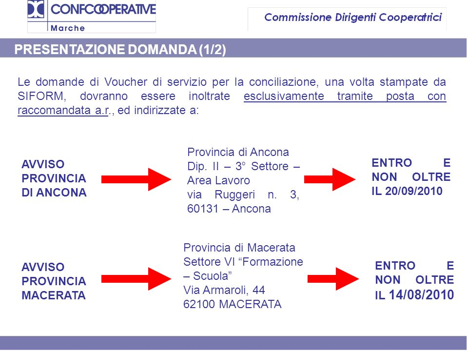 PRESENTAZIONE DOMANDA (1/2) Le domande di Voucher di servizio per la conciliazione, una volta stampate da SIFORM, dovranno essere inoltrate esclusivamente tramite posta con raccomandata a.r., ed indirizzate a: AVVISO PROVINCIA DI ANCONA AVVISO PROVINCIA MACERATA Provincia di Ancona Dip.