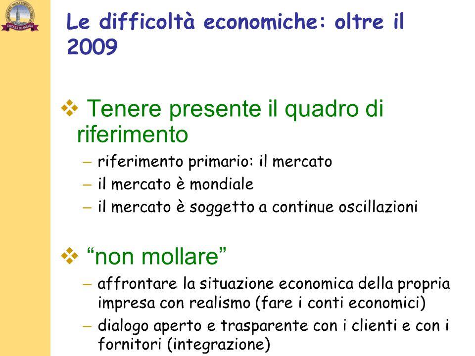 Le difficoltà economiche: oltre il 2009 Tenere presente il quadro di riferimento – riferimento primario: il mercato – il mercato è mondiale – il merca