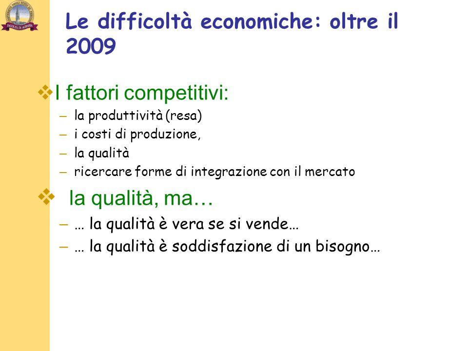 Le difficoltà economiche: oltre il 2009 I fattori competitivi: – la produttività (resa) – i costi di produzione, – la qualità – ricercare forme di integrazione con il mercato la qualità, ma… – … la qualità è vera se si vende… – … la qualità è soddisfazione di un bisogno…