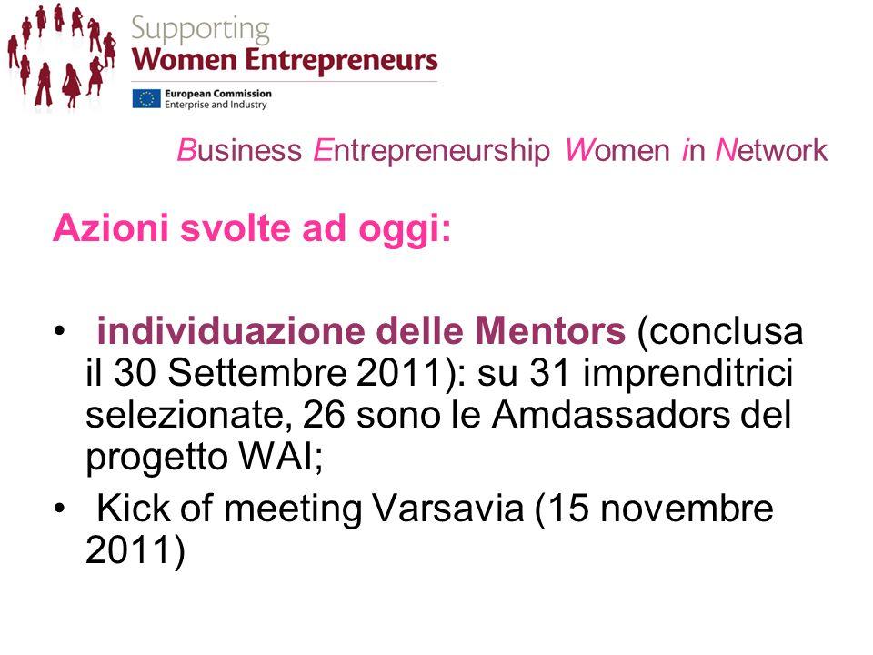 Business Entrepreneurship Women in Network Azioni svolte ad oggi: individuazione delle Mentors (conclusa il 30 Settembre 2011): su 31 imprenditrici selezionate, 26 sono le Amdassadors del progetto WAI; Kick of meeting Varsavia (15 novembre 2011)