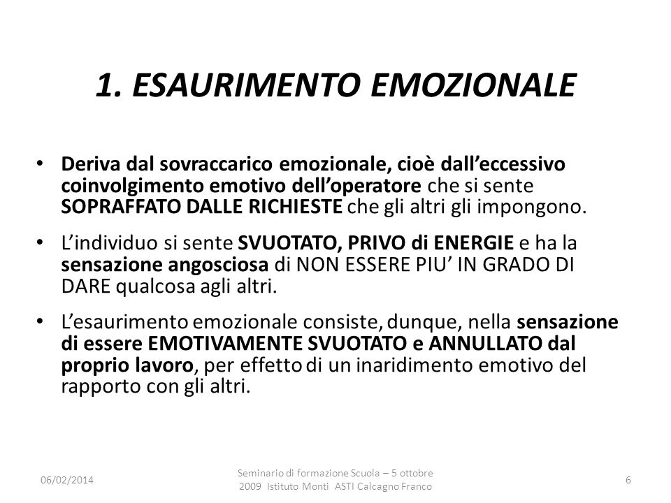 06/02/2014 Seminario di formazione Scuola – 5 ottobre 2009 Istituto Monti ASTI Calcagno Franco 6 1. ESAURIMENTO EMOZIONALE sovraccarico emozionaleecce