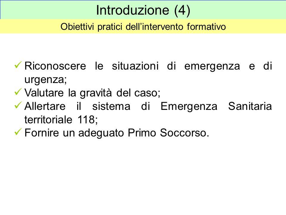 Introduzione (4) Obiettivi pratici dellintervento formativo Riconoscere le situazioni di emergenza e di urgenza; Valutare la gravità del caso; Allerta