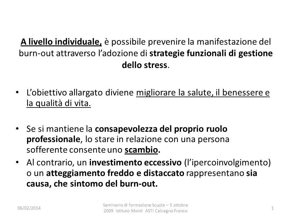 06/02/2014 Seminario di formazione Scuola – 5 ottobre 2009 Istituto Monti ASTI Calcagno Franco 1 A livello individuale, è possibile prevenire la manifestazione del burn-out attraverso ladozione di strategie funzionali di gestione dello stress.