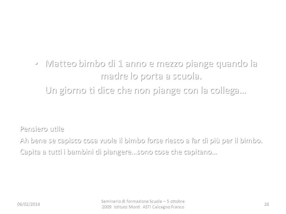 06/02/2014 Seminario di formazione Scuola – 5 ottobre 2009 Istituto Monti ASTI Calcagno Franco 26 Matteo bimbo di 1 anno e mezzo piange quando la madre lo porta a scuola.