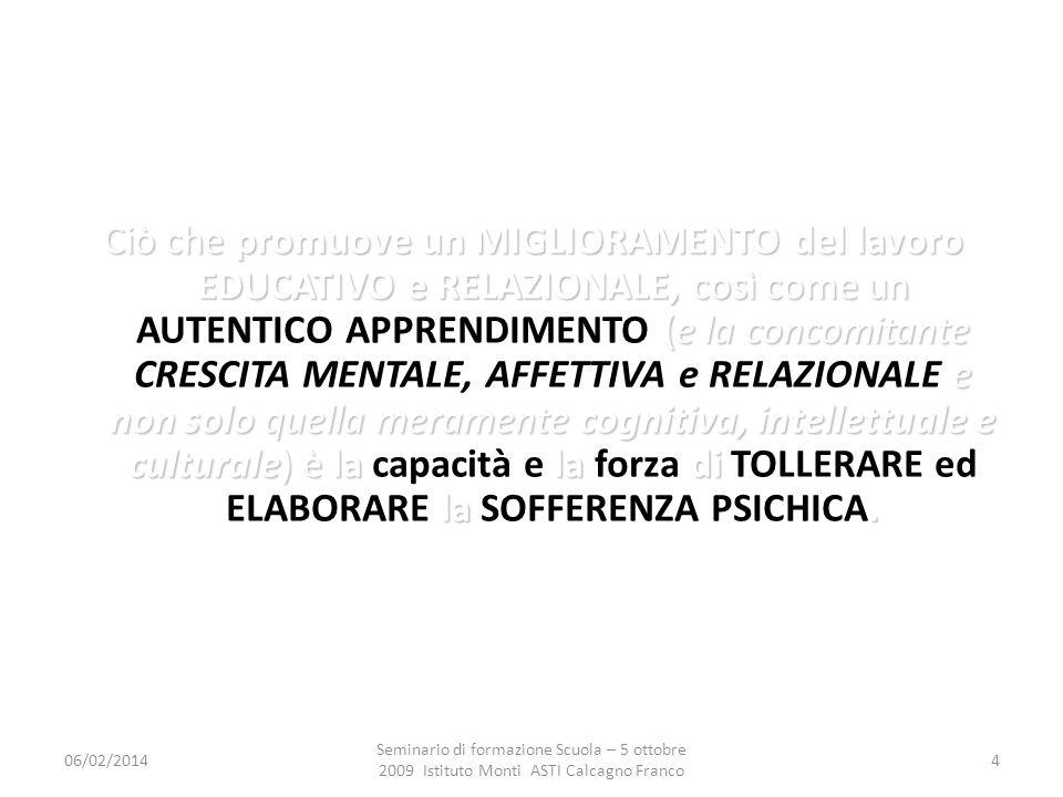 06/02/2014 Seminario di formazione Scuola – 5 ottobre 2009 Istituto Monti ASTI Calcagno Franco 4 Ciò che promuove un MIGLIORAMENTO del lavoro EDUCATIVO e RELAZIONALE, così come un (e la concomitante e non solo quella meramente cognitiva, intellettuale e culturale) è la la di la.