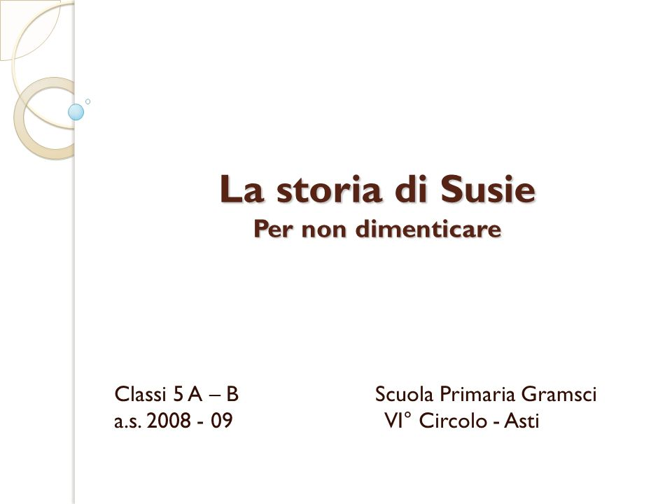 La storia di Susie Per non dimenticare Classi 5 A – B Scuola Primaria Gramsci a.s. 2008 - 09 VI° Circolo - Asti