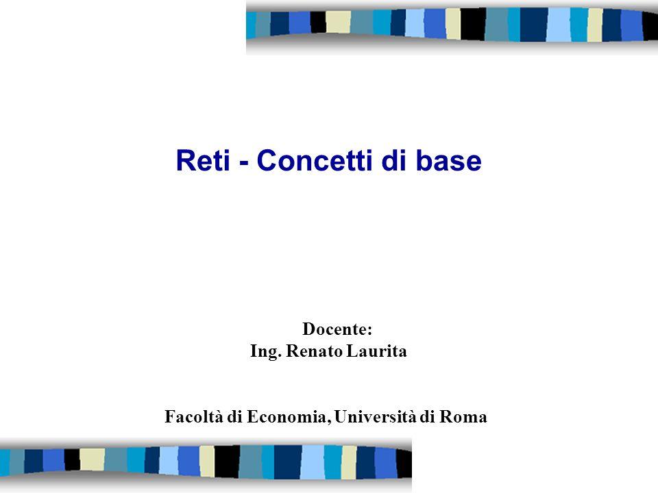 Reti - Concetti di base Docente: Ing. Renato Laurita Facoltà di Economia, Università di Roma