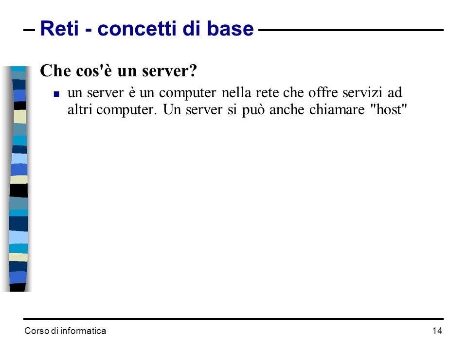 Corso di informatica 14 Che cos'è un server? un server è un computer nella rete che offre servizi ad altri computer. Un server si può anche chiamare