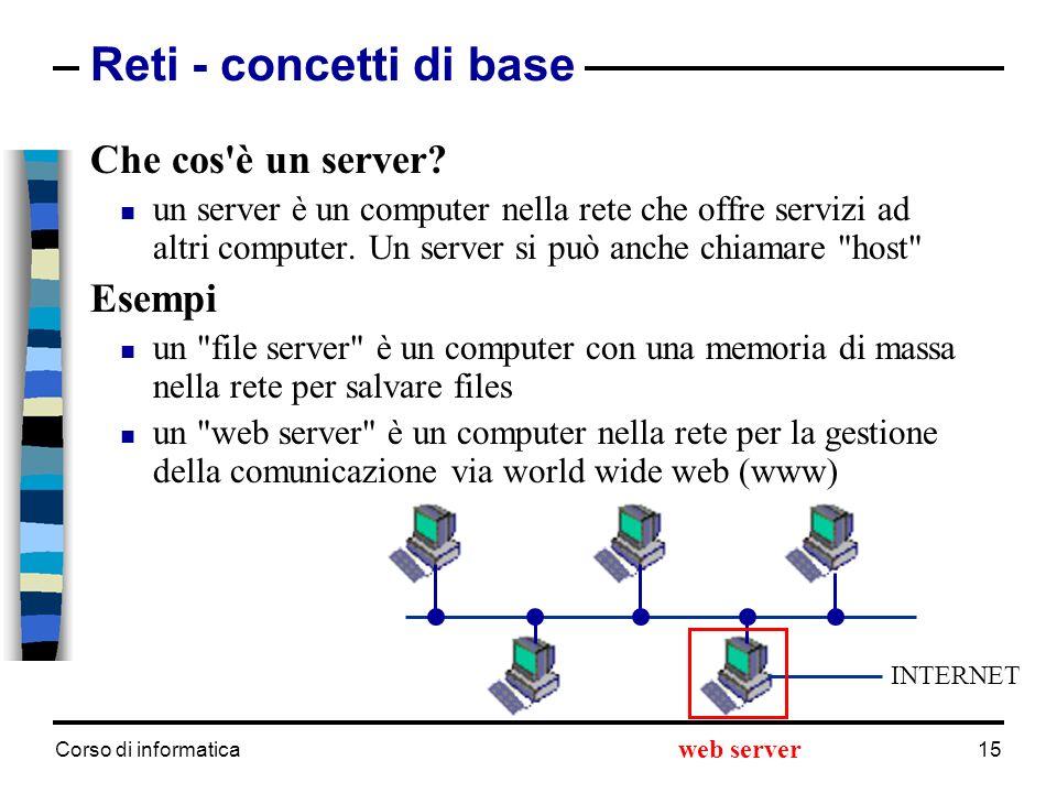 Corso di informatica 15 Che cos'è un server? un server è un computer nella rete che offre servizi ad altri computer. Un server si può anche chiamare