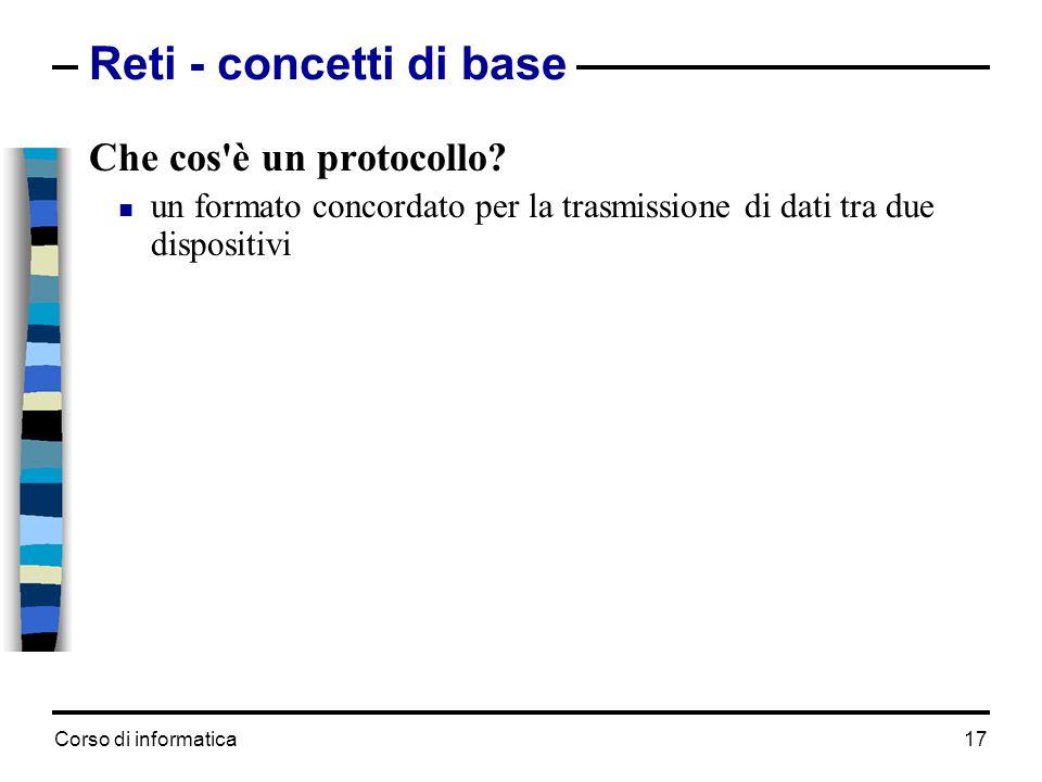Corso di informatica 17 Reti - concetti di base Che cos'è un protocollo? un formato concordato per la trasmissione di dati tra due dispositivi Un prot