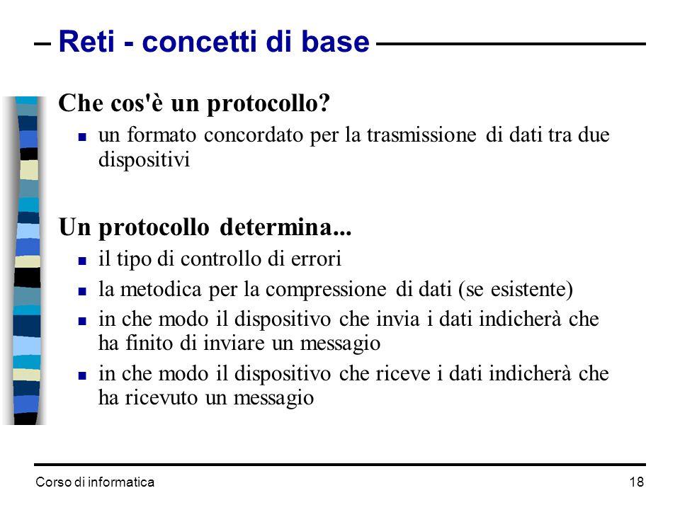 Corso di informatica 18 Reti - concetti di base Che cos'è un protocollo? un formato concordato per la trasmissione di dati tra due dispositivi Un prot