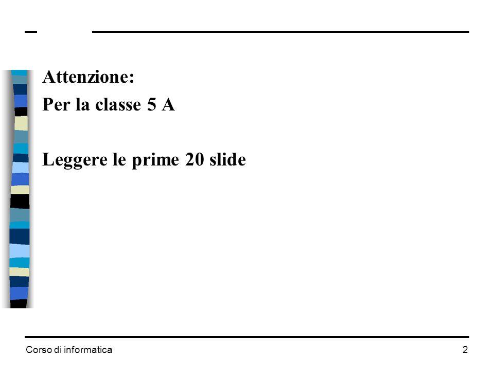 Corso di informatica 2 Attenzione: Per la classe 5 A Leggere le prime 20 slide