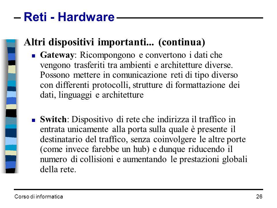 Corso di informatica 26 Reti - Hardware Altri dispositivi importanti... (continua) Gateway: Ricompongono e convertono i dati che vengono trasferiti tr