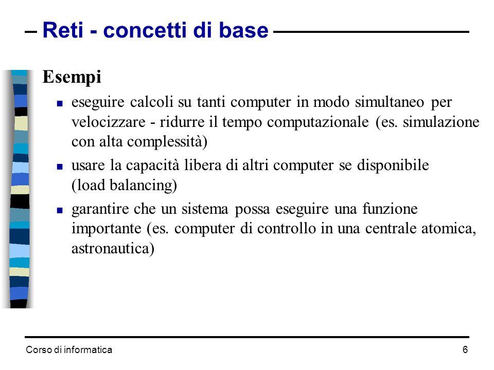 Corso di informatica 6 Reti - concetti di base Esempi eseguire calcoli su tanti computer in modo simultaneo per velocizzare - ridurre il tempo computa