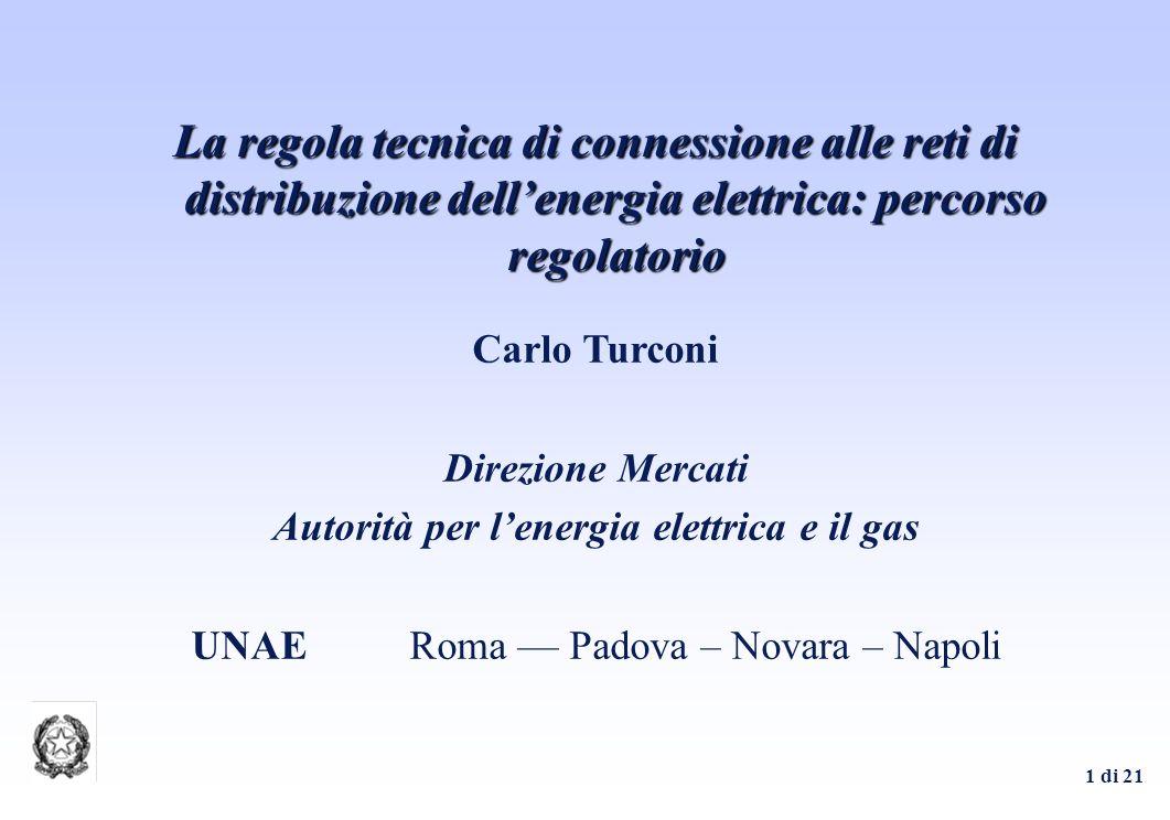 1 di 21 Carlo Turconi Direzione Mercati Autorità per lenergia elettrica e il gas UNAERoma –– Padova – Novara – Napoli La regola tecnica di connessione