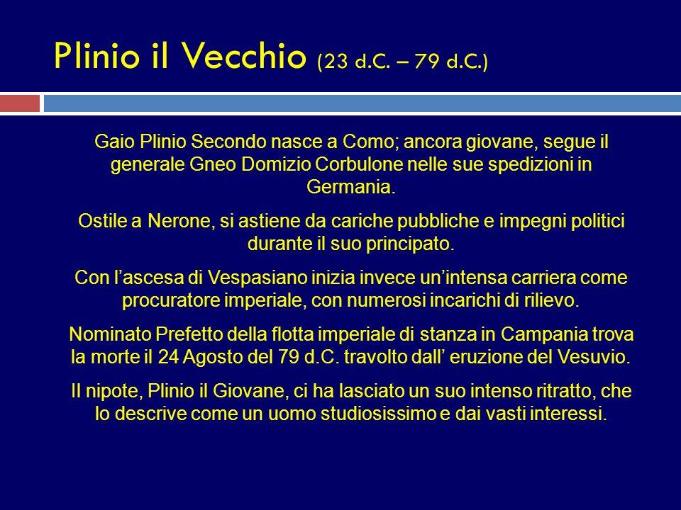 Plinio il Vecchio (23 d.C. – 79 d.C.) Gaio Plinio Secondo nasce a Como; ancora giovane, segue il generale Gneo Domizio Corbulone nelle sue spedizioni