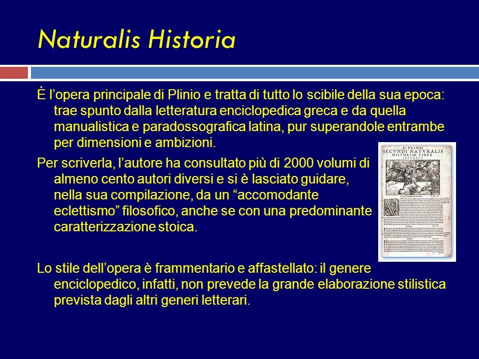 Naturalis Historia È lopera principale di Plinio e tratta di tutto lo scibile della sua epoca: trae spunto dalla letteratura enciclopedica greca e da