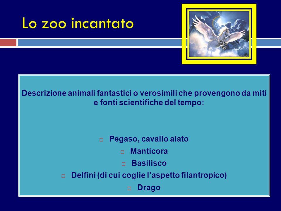 Lo zoo incantato Descrizione animali fantastici o verosimili che provengono da miti e fonti scientifiche del tempo: Pegaso, cavallo alato Manticora Ba