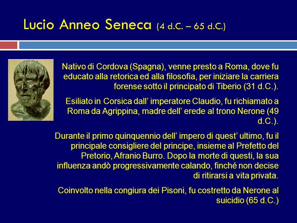 Lucio Anneo Seneca (4 d.C. – 65 d.C.) Nativo di Cordova (Spagna), venne presto a Roma, dove fu educato alla retorica ed alla filosofia, per iniziare l