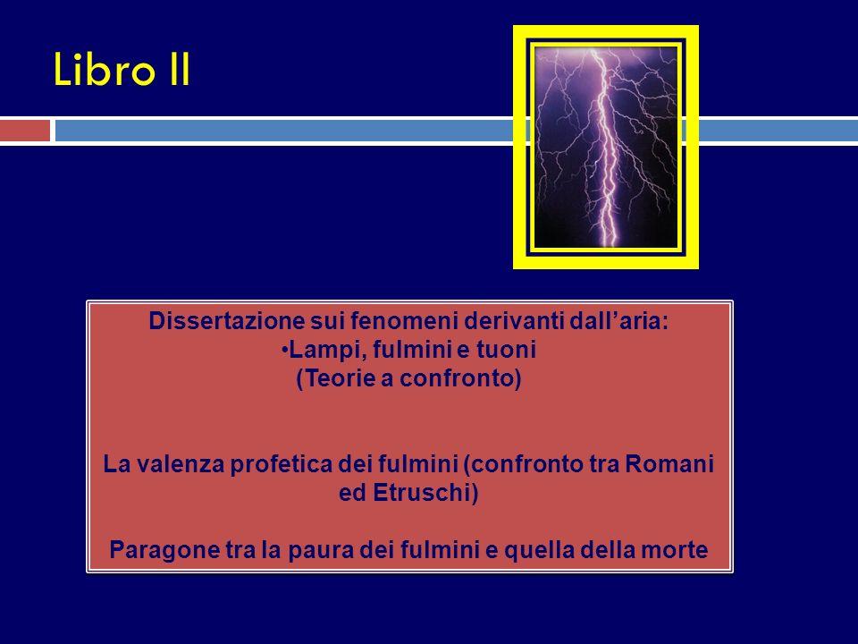 Libro II Dissertazione sui fenomeni derivanti dallaria: Lampi, fulmini e tuoni (Teorie a confronto) La valenza profetica dei fulmini (confronto tra Ro