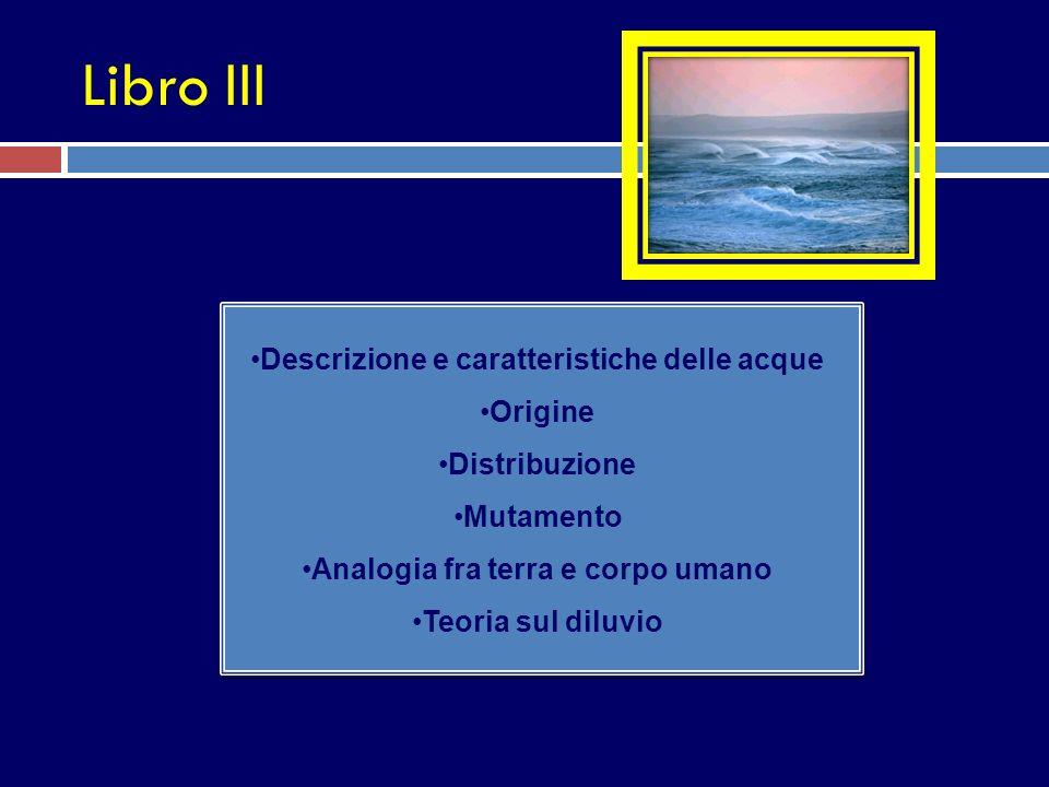 Libro III Descrizione e caratteristiche delle acque Origine Distribuzione Mutamento Analogia fra terra e corpo umano Teoria sul diluvio