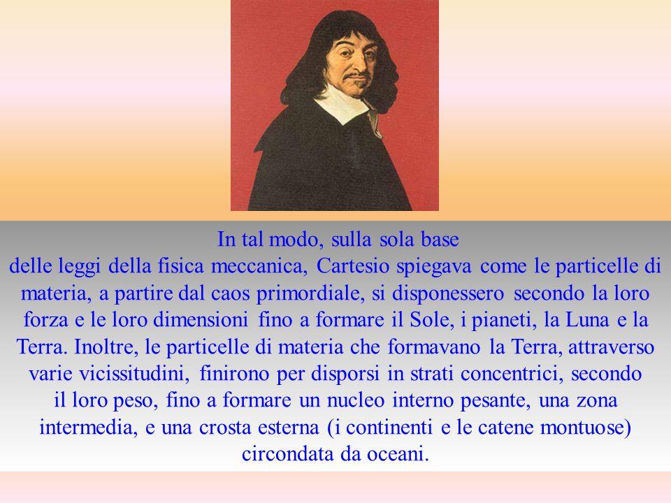 La Terra secondo Cartesio, dai Principia Philosophiae (1644) Lapproccio di Cartesio non era, tuttavia, condiviso da un altro grande protagonista della rivoluzione scientifica come Newton.