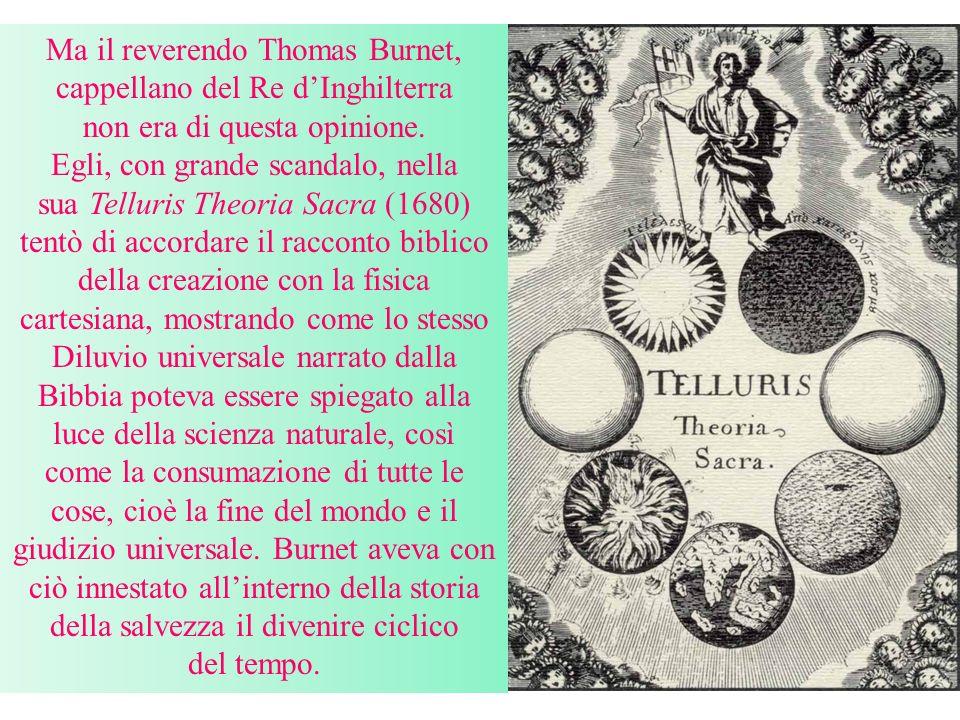 I newtoniani ortodossi, come John Woodward (1665-1728) reagirono molto duramente alla tesi di Burnet, bollando come immaginaria e romanzesca la sua teoria della terra.