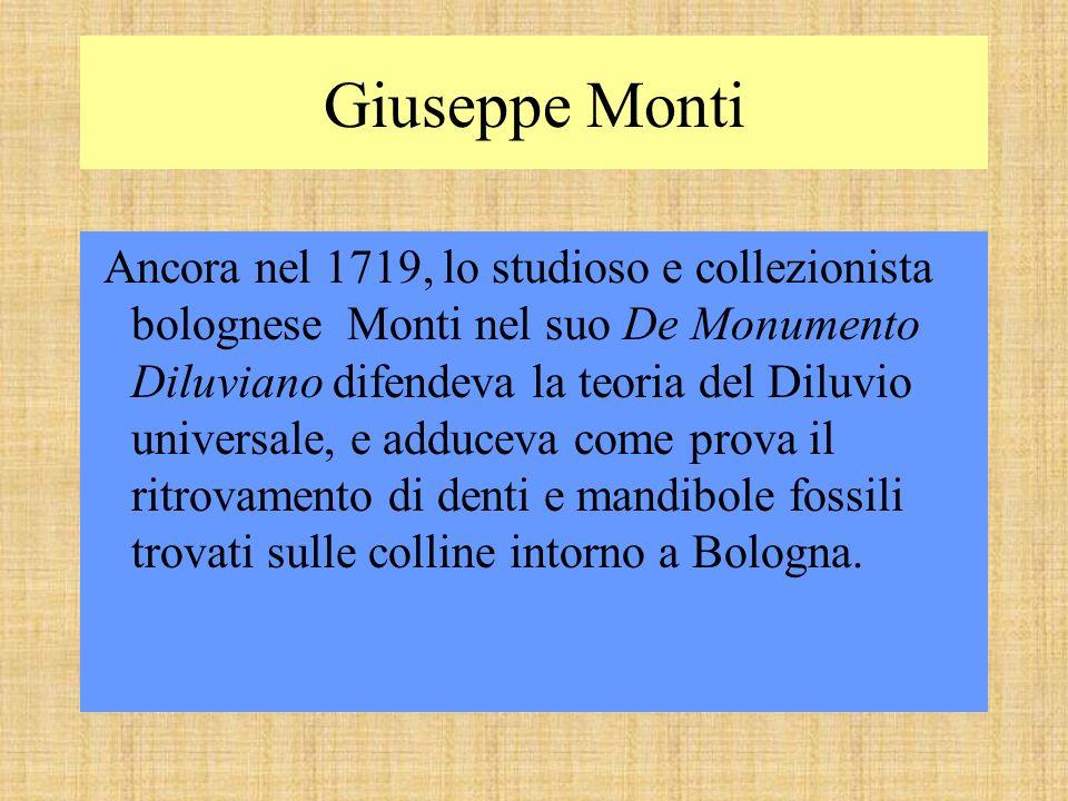 Giuseppe Monti Ancora nel 1719, lo studioso e collezionista bolognese Monti nel suo De Monumento Diluviano difendeva la teoria del Diluvio universale, e adduceva come prova il ritrovamento di denti e mandibole fossili trovati sulle colline intorno a Bologna.