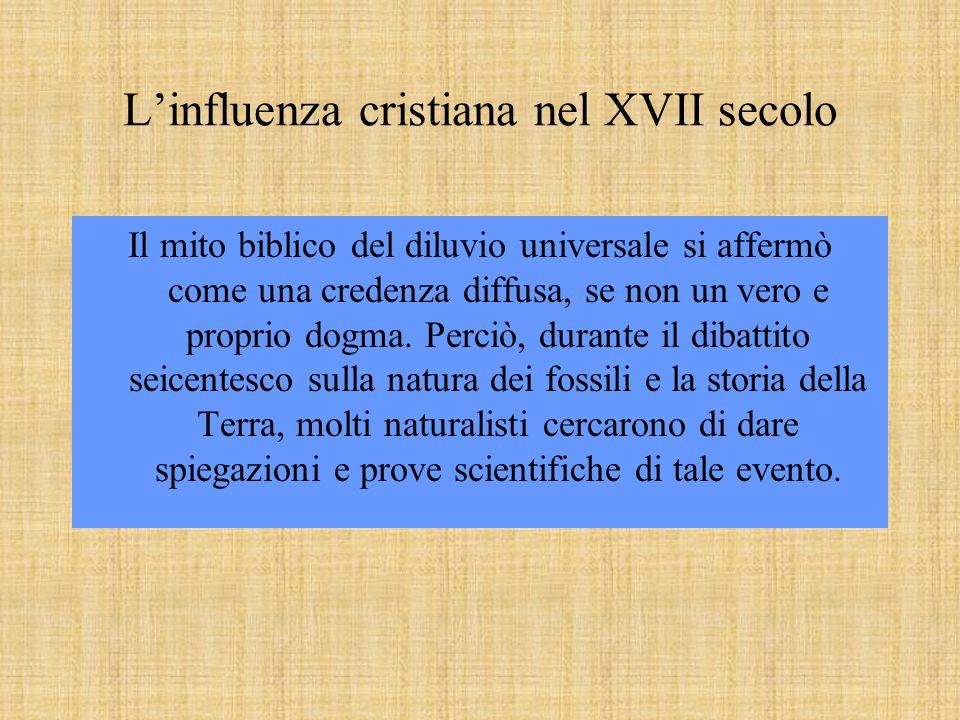 Linfluenza cristiana nel XVII secolo Il mito biblico del diluvio universale si affermò come una credenza diffusa, se non un vero e proprio dogma. Perc