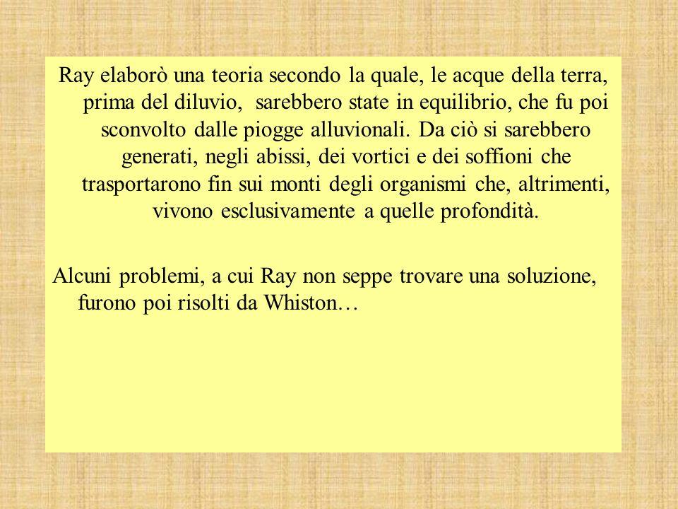 Ray elaborò una teoria secondo la quale, le acque della terra, prima del diluvio, sarebbero state in equilibrio, che fu poi sconvolto dalle piogge all
