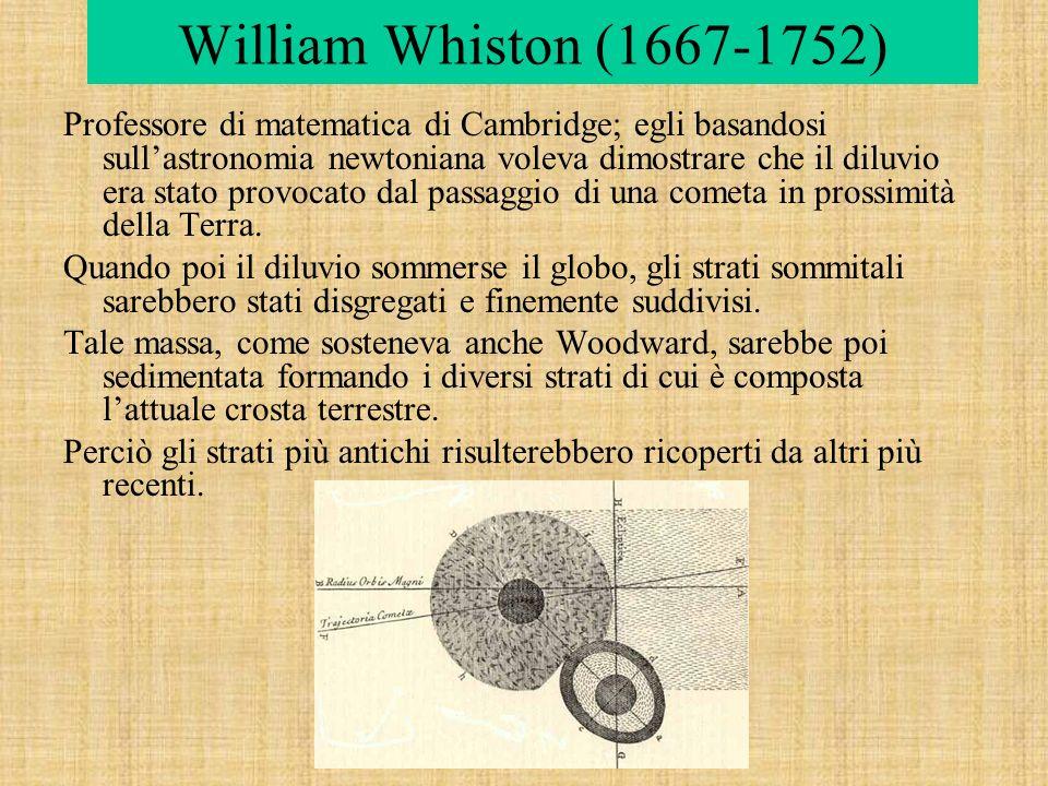 William Whiston (1667-1752) Professore di matematica di Cambridge; egli basandosi sullastronomia newtoniana voleva dimostrare che il diluvio era stato provocato dal passaggio di una cometa in prossimità della Terra.
