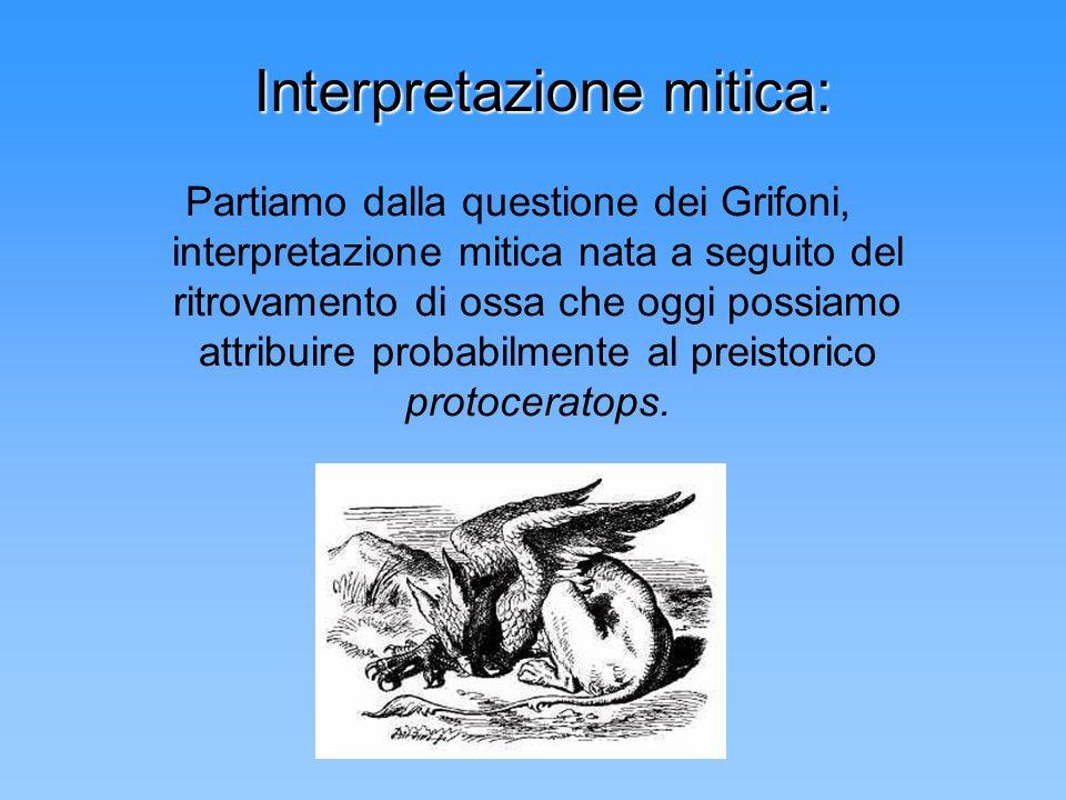 Interpretazione mitica: Partiamo dalla questione dei Grifoni, interpretazione mitica nata a seguito del ritrovamento di ossa che oggi possiamo attribu