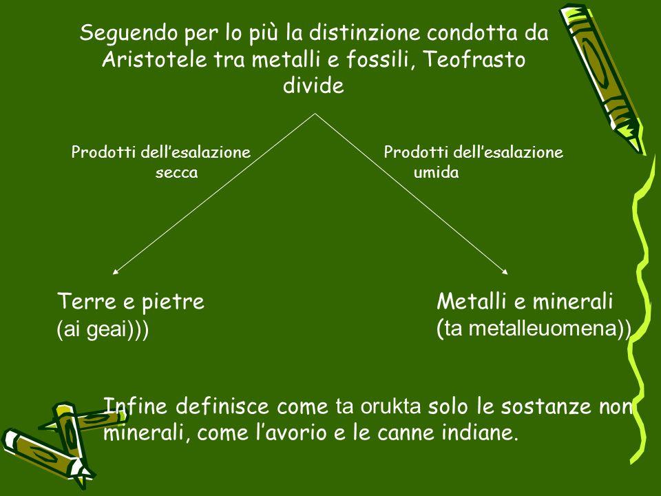 Seguendo per lo più la distinzione condotta da Aristotele tra metalli e fossili, Teofrasto divide Terre e pietre (ai geai))) Metalli e minerali ( ta m