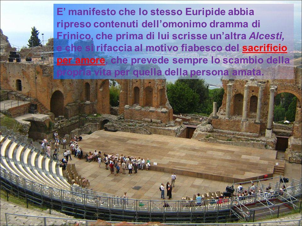 E manifesto che lo stesso Euripide abbia ripreso contenuti dellomonimo dramma di Frinico, che prima di lui scrisse unaltra Alcesti, e che si rifaccia