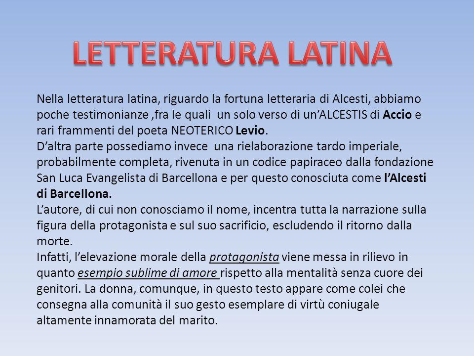 Nella letteratura latina, riguardo la fortuna letteraria di Alcesti, abbiamo poche testimonianze,fra le quali un solo verso di unALCESTIS di Accio e r